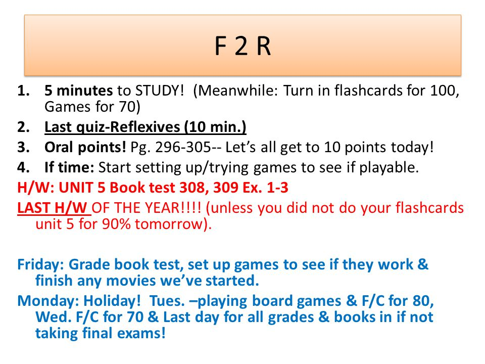 F 2 R 1.5 minutes to STUDY! (Meanwhile: Turn in flashcards for 100, Games for 70) 2.Last quiz-Reflexives (10 min.) 3.Oral points! Pg. 296-305-- Let's
