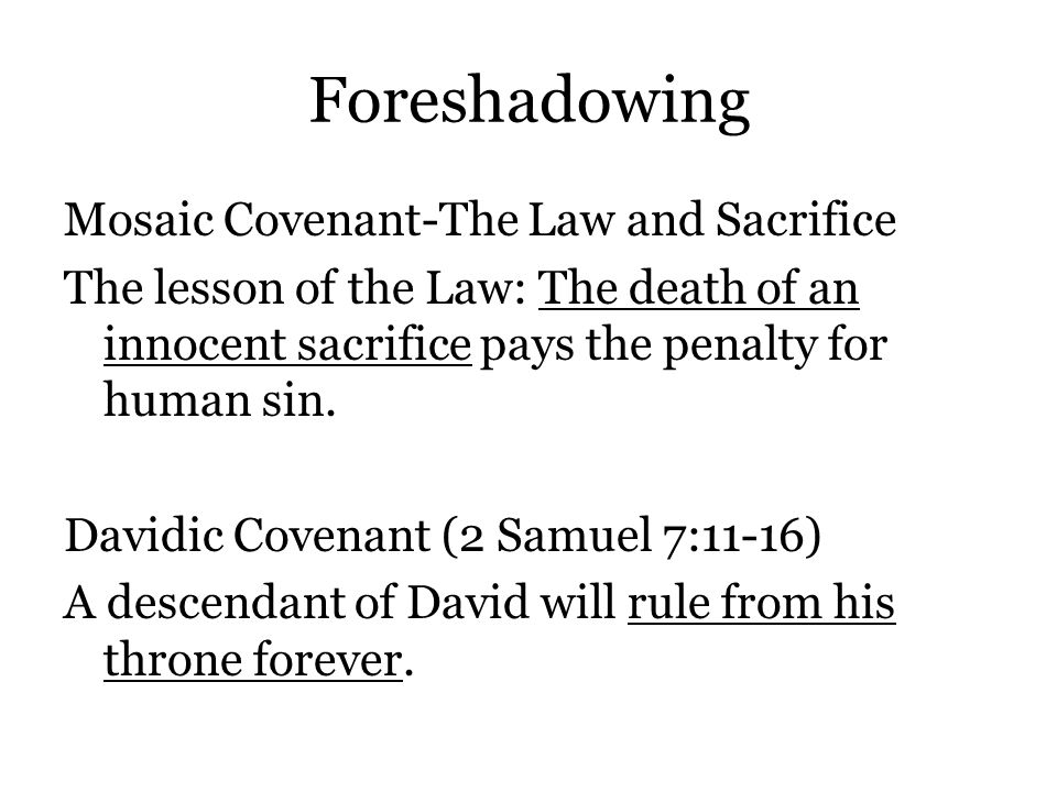 Foreshadowing Mosaic Covenant-The Law and Sacrifice The lesson of the Law: The death of an innocent sacrifice pays the penalty for human sin.