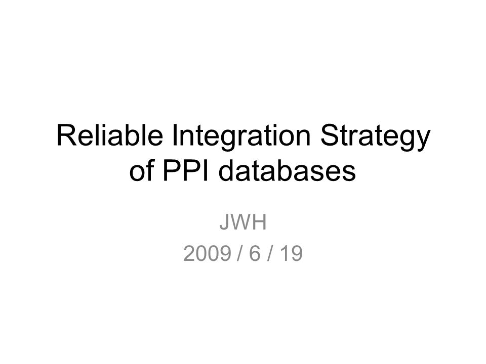 Reliable Integration Strategy of PPI databases JWH 2009 / 6 / 19