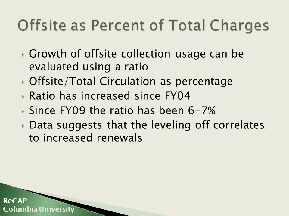  Growth of offsite collection usage can be evaluated using a ratio  Offsite/Total Circulation as percentage  Ratio has increased since FY04  Since FY09 the ratio has been 6-7%  Data suggests that the leveling off correlates to increased renewals ReCAP Columbia University