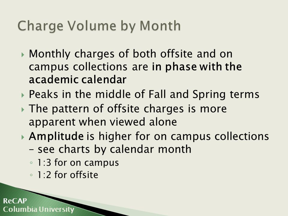  Monthly charges of both offsite and on campus collections are in phase with the academic calendar  Peaks in the middle of Fall and Spring terms  The pattern of offsite charges is more apparent when viewed alone  Amplitude is higher for on campus collections – see charts by calendar month ◦ 1:3 for on campus ◦ 1:2 for offsite ReCAP Columbia University