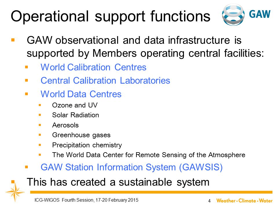 Operational support functions  GAW observational and data infrastructure is supported by Members operating central facilities:  World Calibration Centres  Central Calibration Laboratories  World Data Centres  Ozone and UV  Solar Radiation  Aerosols  Greenhouse gases  Precipitation chemistry  The World Data Center for Remote Sensing of the Atmosphere  GAW Station Information System (GAWSIS)  This has created a sustainable system ICG-WIGOS Fourth Session, 17-20 February 2015 4