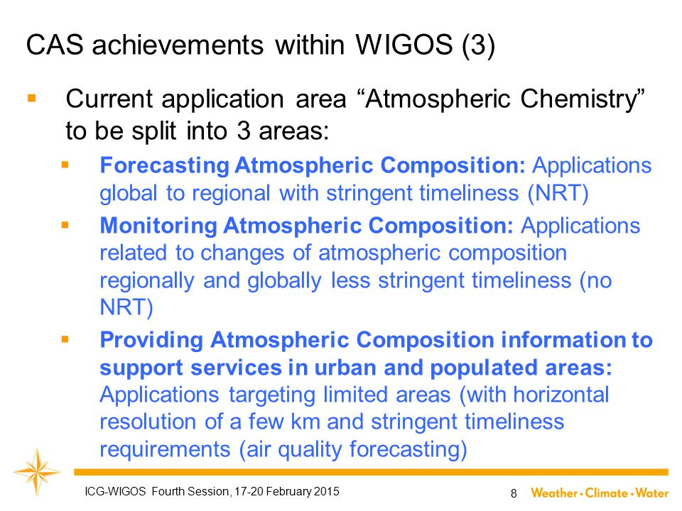 CAS achievements within WIGOS (3)  Current application area Atmospheric Chemistry to be split into 3 areas:  Forecasting Atmospheric Composition: Applications global to regional with stringent timeliness (NRT)  Monitoring Atmospheric Composition: Applications related to changes of atmospheric composition regionally and globally less stringent timeliness (no NRT)  Providing Atmospheric Composition information to support services in urban and populated areas: Applications targeting limited areas (with horizontal resolution of a few km and stringent timeliness requirements (air quality forecasting) 8 ICG-WIGOS Fourth Session, 17-20 February 2015