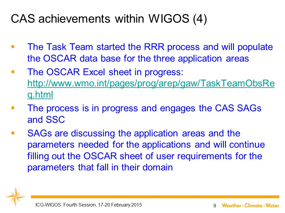 CAS achievements within WIGOS (4)  The Task Team started the RRR process and will populate the OSCAR data base for the three application areas  The OSCAR Excel sheet in progress: http://www.wmo.int/pages/prog/arep/gaw/TaskTeamObsRe q.html http://www.wmo.int/pages/prog/arep/gaw/TaskTeamObsRe q.html  The process is in progress and engages the CAS SAGs and SSC  SAGs are discussing the application areas and the parameters needed for the applications and will continue filling out the OSCAR sheet of user requirements for the parameters that fall in their domain 9 ICG-WIGOS Fourth Session, 17-20 February 2015