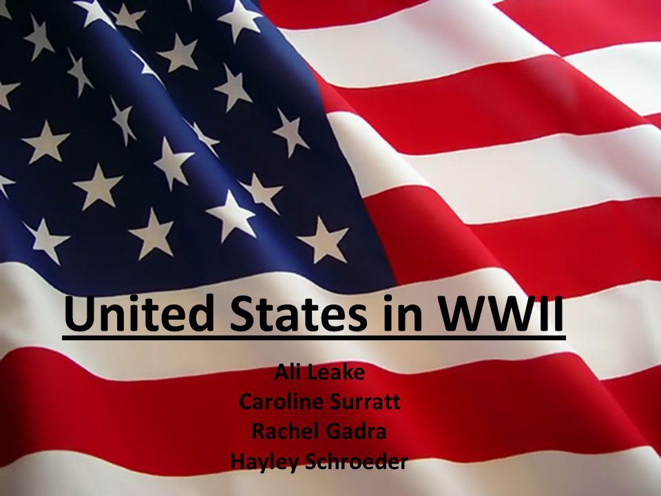 United States in WWII Ali Leake Caroline Surratt Rachel Gadra Hayley Schroeder