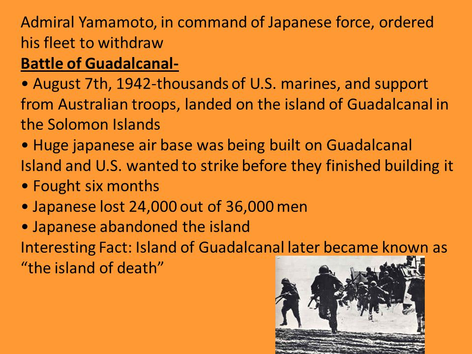 Admiral Yamamoto, in command of Japanese force, ordered his fleet to withdraw Battle of Guadalcanal- August 7th, 1942-thousands of U.S.