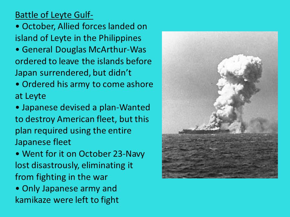 Battle of Leyte Gulf- October, Allied forces landed on island of Leyte in the Philippines General Douglas McArthur-Was ordered to leave the islands before Japan surrendered, but didn't Ordered his army to come ashore at Leyte Japanese devised a plan-Wanted to destroy American fleet, but this plan required using the entire Japanese fleet Went for it on October 23-Navy lost disastrously, eliminating it from fighting in the war Only Japanese army and kamikaze were left to fight