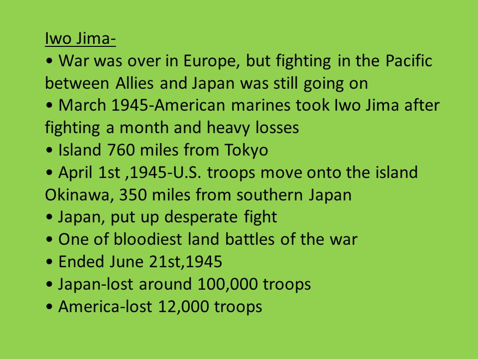 Iwo Jima- War was over in Europe, but fighting in the Pacific between Allies and Japan was still going on March 1945-American marines took Iwo Jima after fighting a month and heavy losses Island 760 miles from Tokyo April 1st,1945-U.S.
