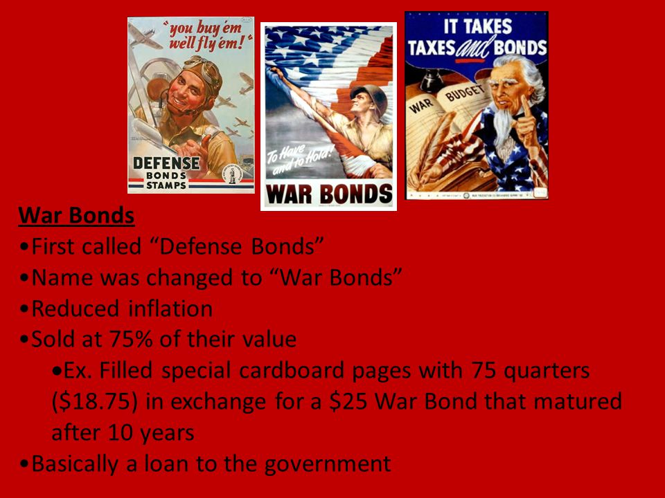 "War Bonds First called ""Defense Bonds"" Name was changed to ""War Bonds"" Reduced inflation Sold at 75% of their value  Ex. Filled special cardboard pag"