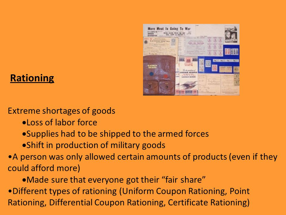 Rationing Extreme shortages of goods  Loss of labor force  Supplies had to be shipped to the armed forces  Shift in production of military goods A person was only allowed certain amounts of products (even if they could afford more)  Made sure that everyone got their fair share Different types of rationing (Uniform Coupon Rationing, Point Rationing, Differential Coupon Rationing, Certificate Rationing)