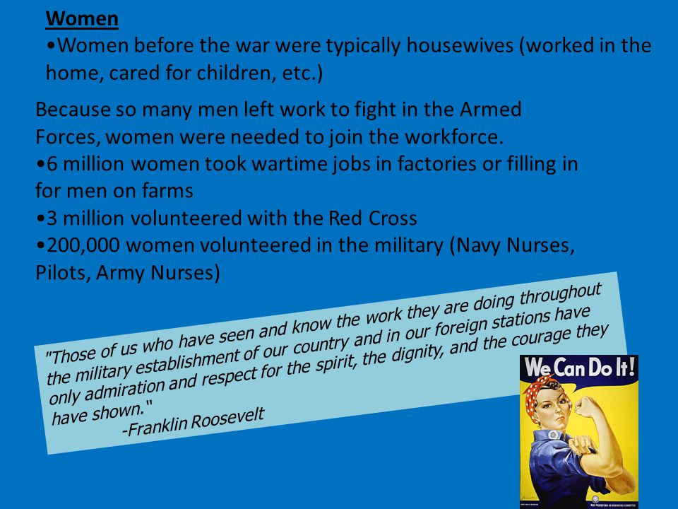 Women Women before the war were typically housewives (worked in the home, cared for children, etc.) Because so many men left work to fight in the Armed Forces, women were needed to join the workforce.