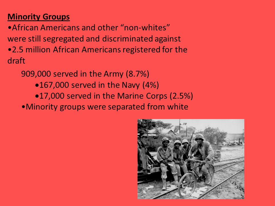 Minority Groups African Americans and other non-whites were still segregated and discriminated against 2.5 million African Americans registered for the draft 909,000 served in the Army (8.7%)  167,000 served in the Navy (4%)  17,000 served in the Marine Corps (2.5%) Minority groups were separated from white