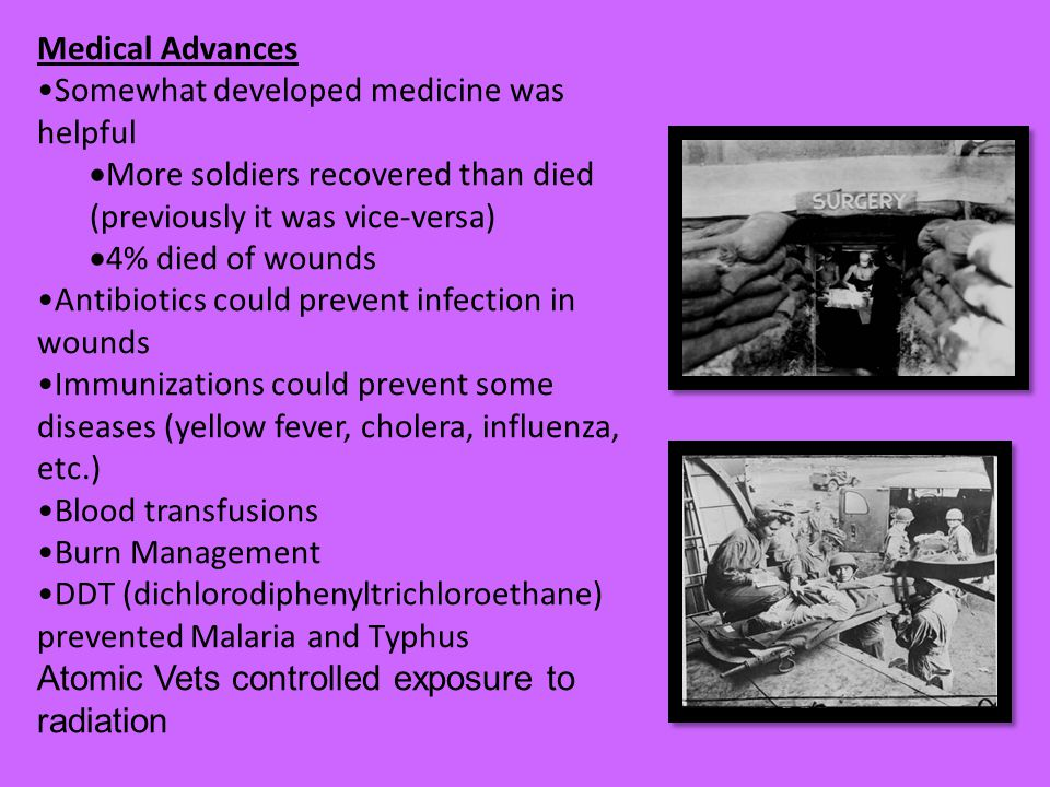 Medical Advances Somewhat developed medicine was helpful  More soldiers recovered than died (previously it was vice-versa)  4% died of wounds Antibiotics could prevent infection in wounds Immunizations could prevent some diseases (yellow fever, cholera, influenza, etc.) Blood transfusions Burn Management DDT (dichlorodiphenyltrichloroethane) prevented Malaria and Typhus Atomic Vets controlled exposure to radiation
