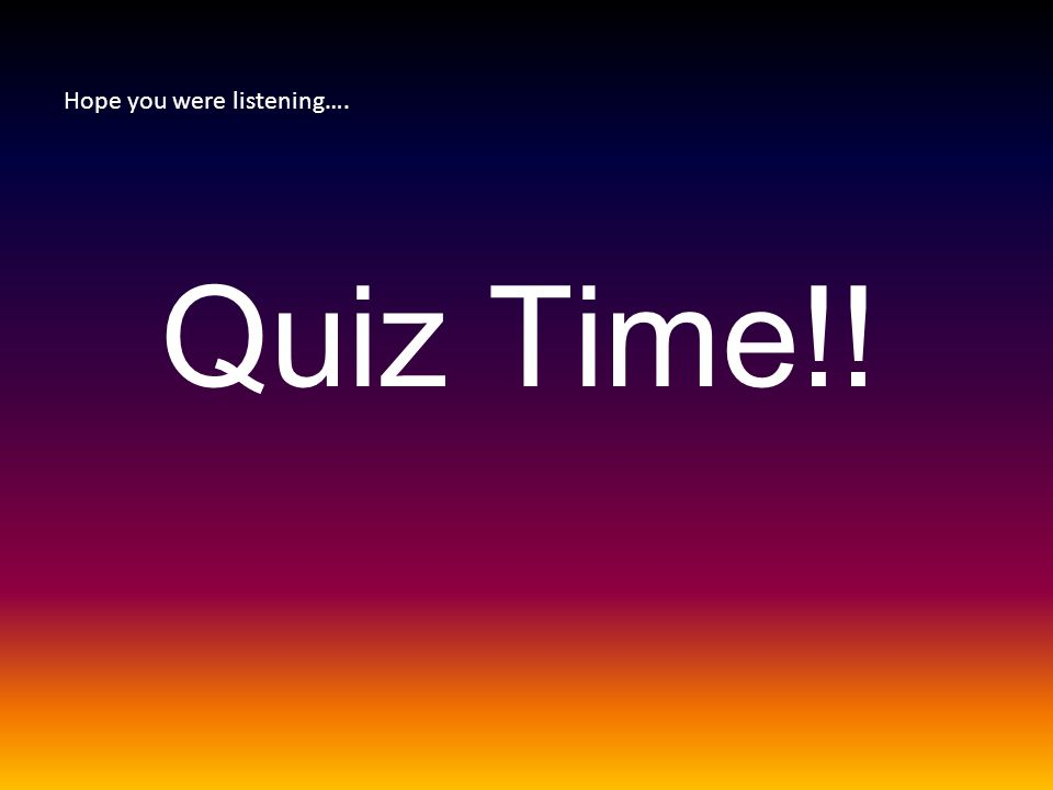 Hope you were listening…. Quiz Time!!