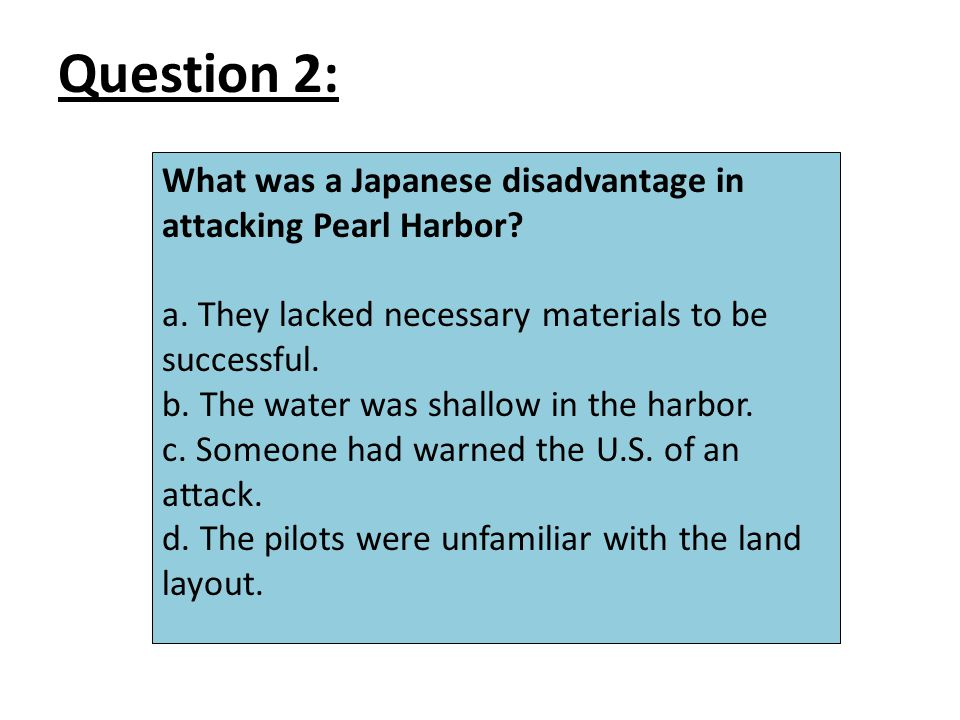 Question 2: What was a Japanese disadvantage in attacking Pearl Harbor.