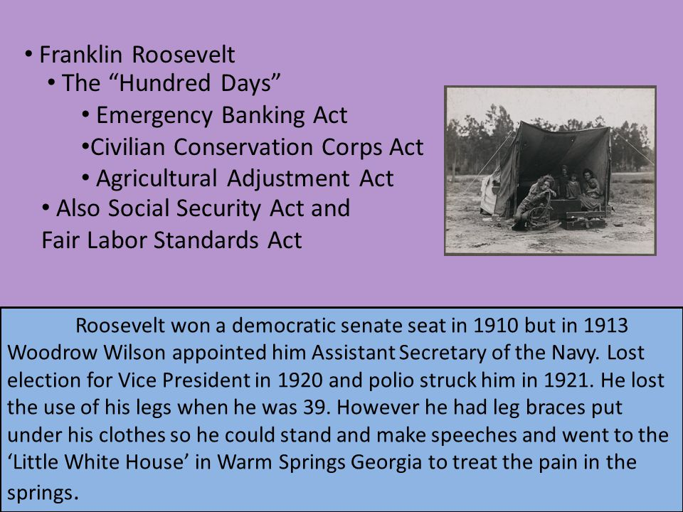 Franklin Roosevelt The Hundred Days Emergency Banking Act Civilian Conservation Corps Act Agricultural Adjustment Act Also Social Security Act and Fair Labor Standards Act Roosevelt won a democratic senate seat in 1910 but in 1913 Woodrow Wilson appointed him Assistant Secretary of the Navy.