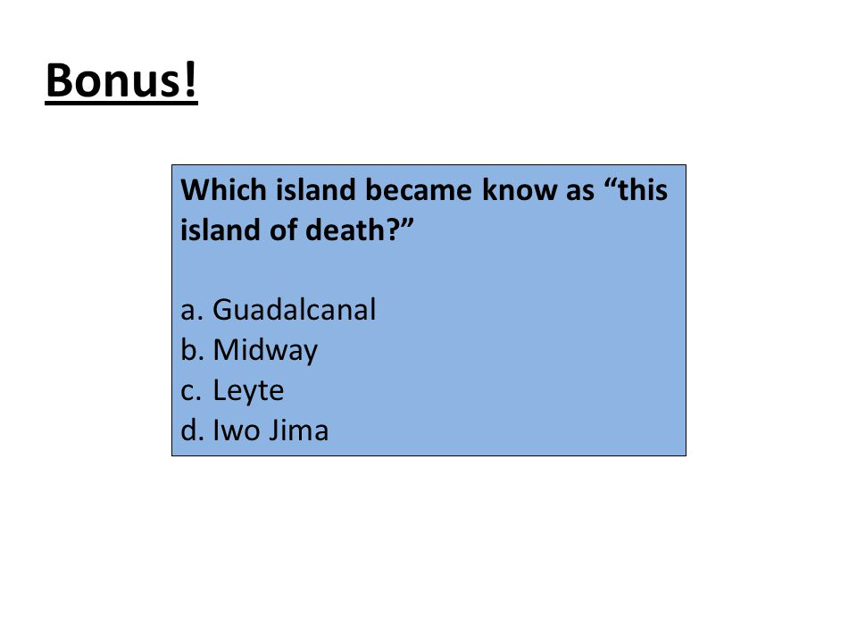 "Bonus! Which island became know as ""this island of death?"" a.Guadalcanal b.Midway c.Leyte d.Iwo Jima"