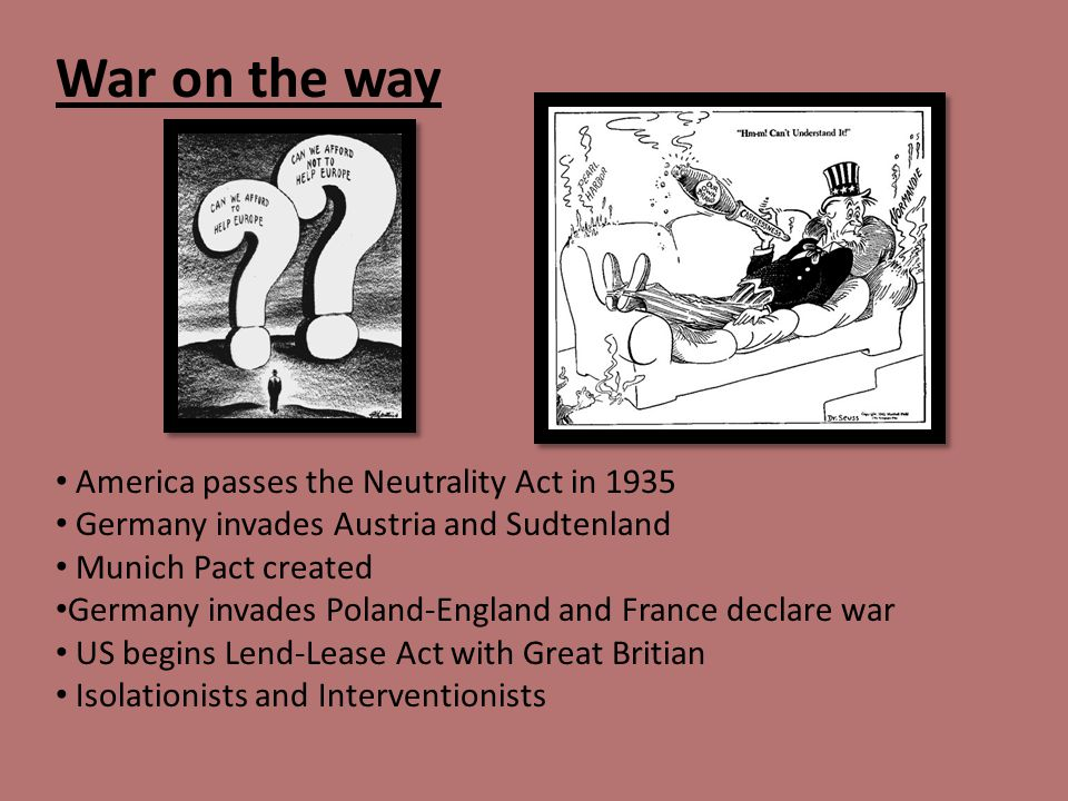 America passes the Neutrality Act in 1935 Germany invades Austria and Sudtenland Munich Pact created Germany invades Poland-England and France declare