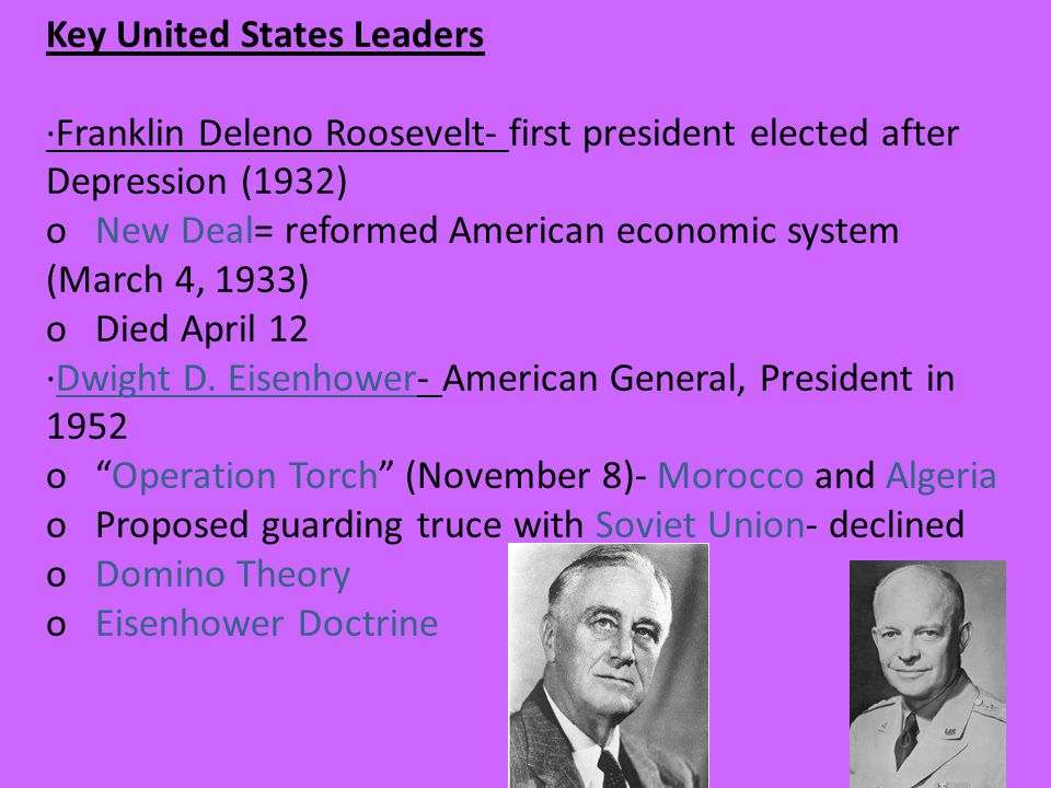 Key United States Leaders ·Franklin Deleno Roosevelt- first president elected after Depression (1932) o New Deal= reformed American economic system (March 4, 1933) o Died April 12 ·Dwight D.