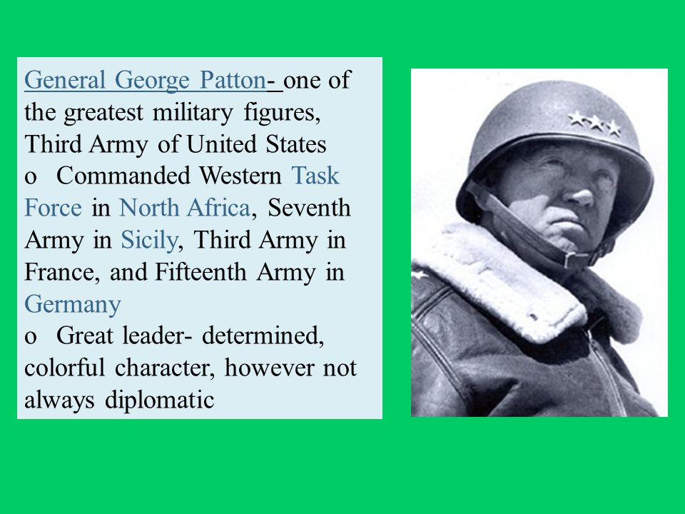 General George Patton- one of the greatest military figures, Third Army of United States o Commanded Western Task Force in North Africa, Seventh Army in Sicily, Third Army in France, and Fifteenth Army in Germany o Great leader- determined, colorful character, however not always diplomatic