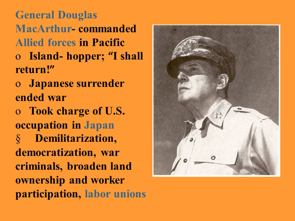 "General Douglas MacArthur- commanded Allied forces in Pacific o Island- hopper; "" I shall return! "" o Japanese surrender ended war o Took charge of U."
