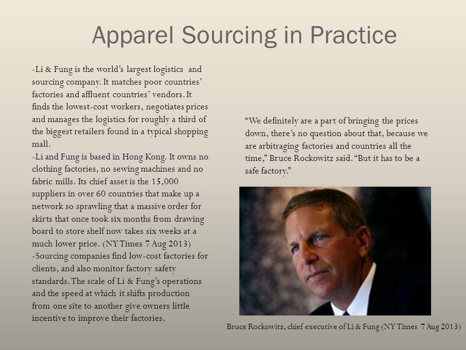 Apparel Sourcing in Practice Bruce Rockowitz, chief executive of Li & Fung (NY Times 7 Aug 2013) -Li & Fung is the world's largest logistics and sourc