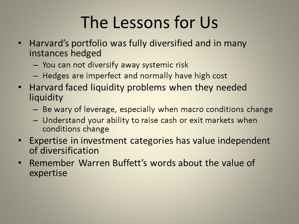 The Lessons for Us Harvard's portfolio was fully diversified and in many instances hedged – You can not diversify away systemic risk – Hedges are impe
