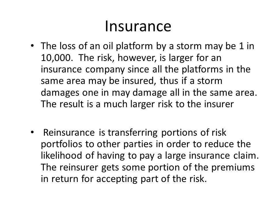 Insurance The loss of an oil platform by a storm may be 1 in 10,000. The risk, however, is larger for an insurance company since all the platforms in
