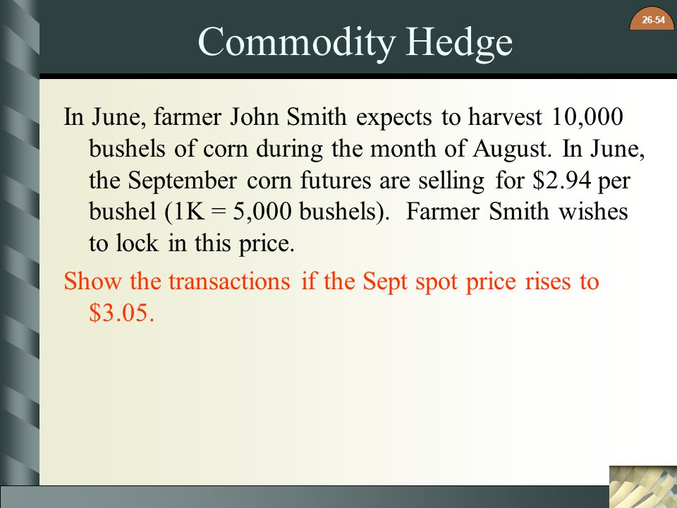 26-54 Commodity Hedge In June, farmer John Smith expects to harvest 10,000 bushels of corn during the month of August. In June, the September corn fut