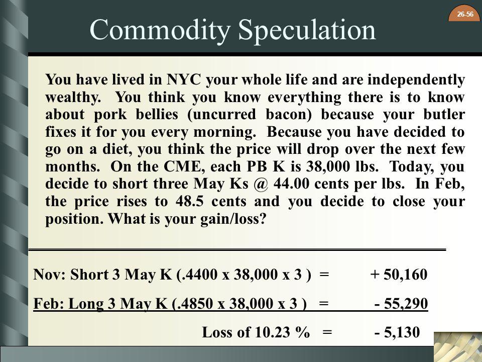 26-56 Commodity Speculation Nov: Short 3 May K (.4400 x 38,000 x 3 ) = + 50,160 Feb: Long 3 May K (.4850 x 38,000 x 3 ) = - 55,290 Loss of 10.23 % = -