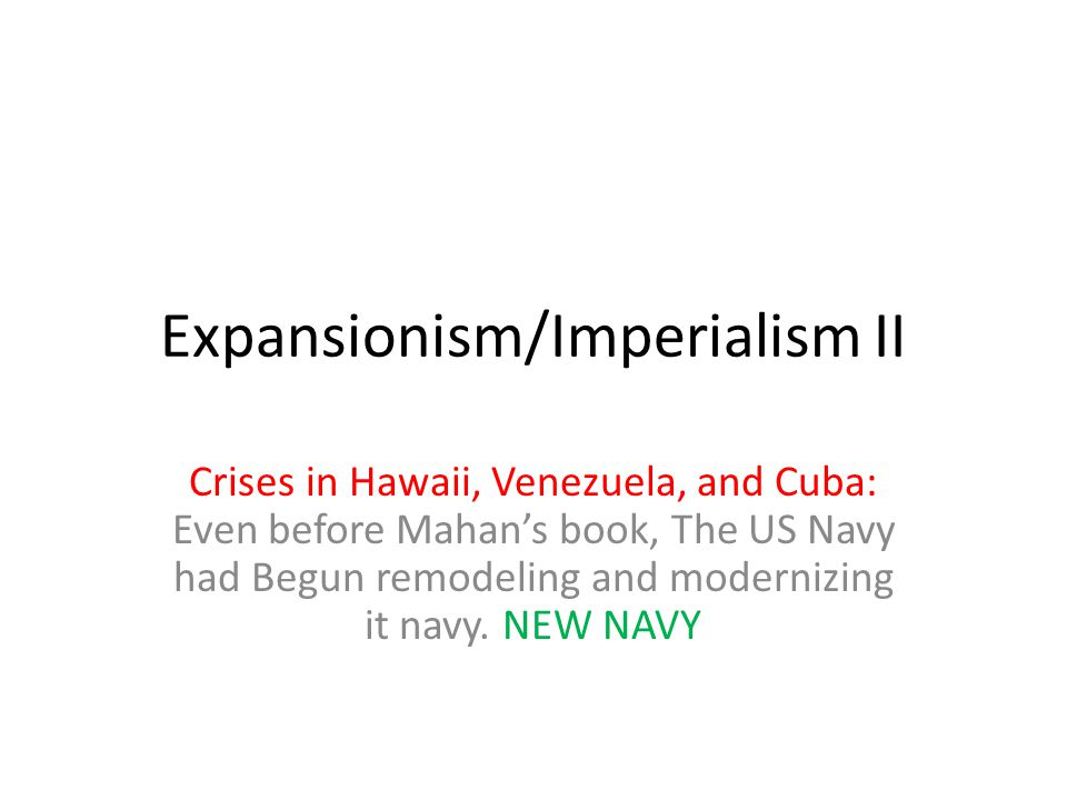 Expansionism/Imperialism II Crises in Hawaii, Venezuela, and Cuba: Even before Mahan's book, The US Navy had Begun remodeling and modernizing it navy.
