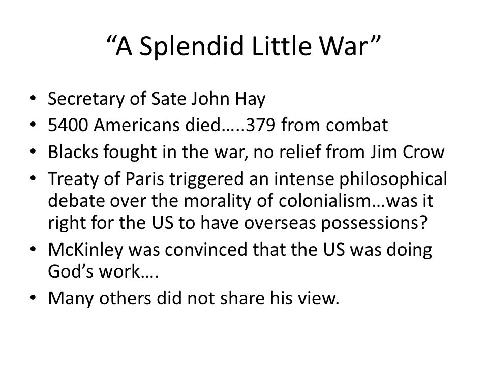 A Splendid Little War Secretary of Sate John Hay 5400 Americans died…..379 from combat Blacks fought in the war, no relief from Jim Crow Treaty of Paris triggered an intense philosophical debate over the morality of colonialism…was it right for the US to have overseas possessions.