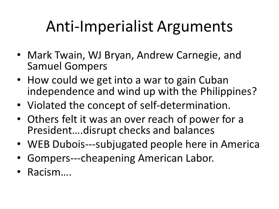 Anti-Imperialist Arguments Mark Twain, WJ Bryan, Andrew Carnegie, and Samuel Gompers How could we get into a war to gain Cuban independence and wind up with the Philippines.