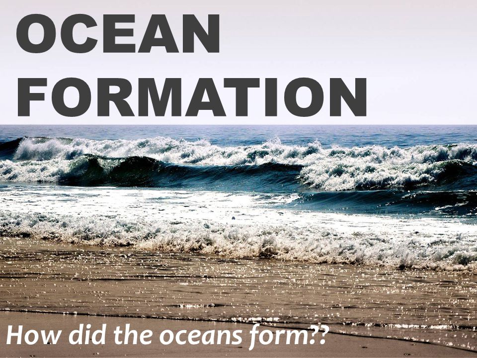 OCEAN FORMATION How did the oceans form