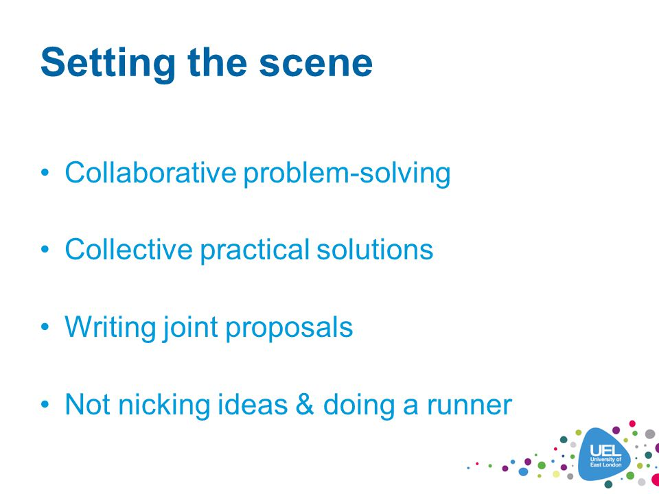 Setting the scene Collaborative problem-solving Collective practical solutions Writing joint proposals Not nicking ideas & doing a runner