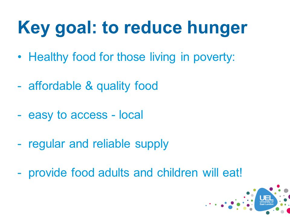 Key goal: to reduce hunger Healthy food for those living in poverty: -affordable & quality food -easy to access - local -regular and reliable supply -provide food adults and children will eat!