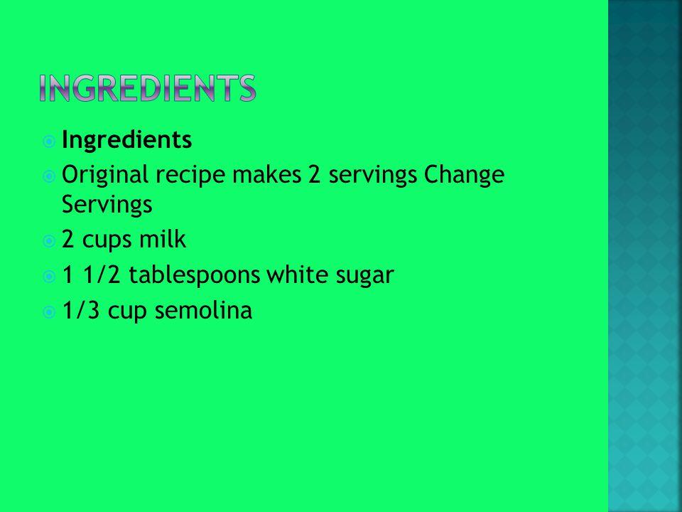  Ingredients  Original recipe makes 2 servings Change Servings  2 cups milk  1 1/2 tablespoons white sugar  1/3 cup semolina