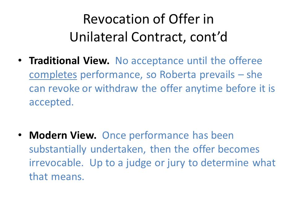Revocation of Offer in Unilateral Contract, cont'd Traditional View. No acceptance until the offeree completes performance, so Roberta prevails – she
