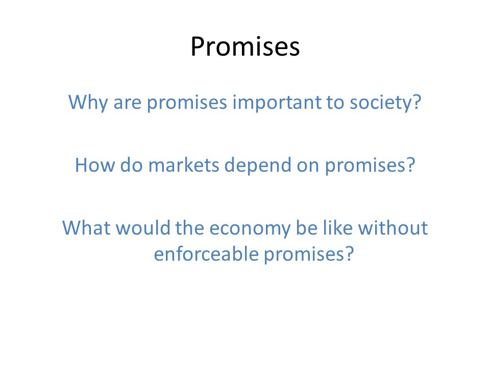 Promises Why are promises important to society? How do markets depend on promises? What would the economy be like without enforceable promises?