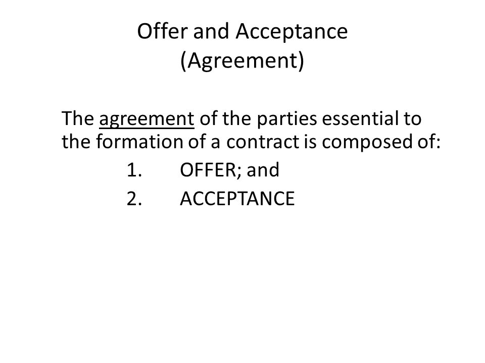 Offer and Acceptance (Agreement) The agreement of the parties essential to the formation of a contract is composed of: 1. OFFER; and 2. ACCEPTANCE