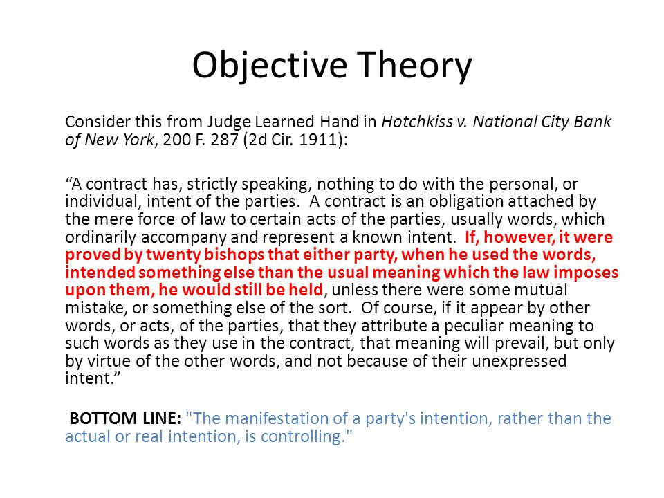 """Objective Theory Consider this from Judge Learned Hand in Hotchkiss v. National City Bank of New York, 200 F. 287 (2d Cir. 1911): """"A contract has, str"""