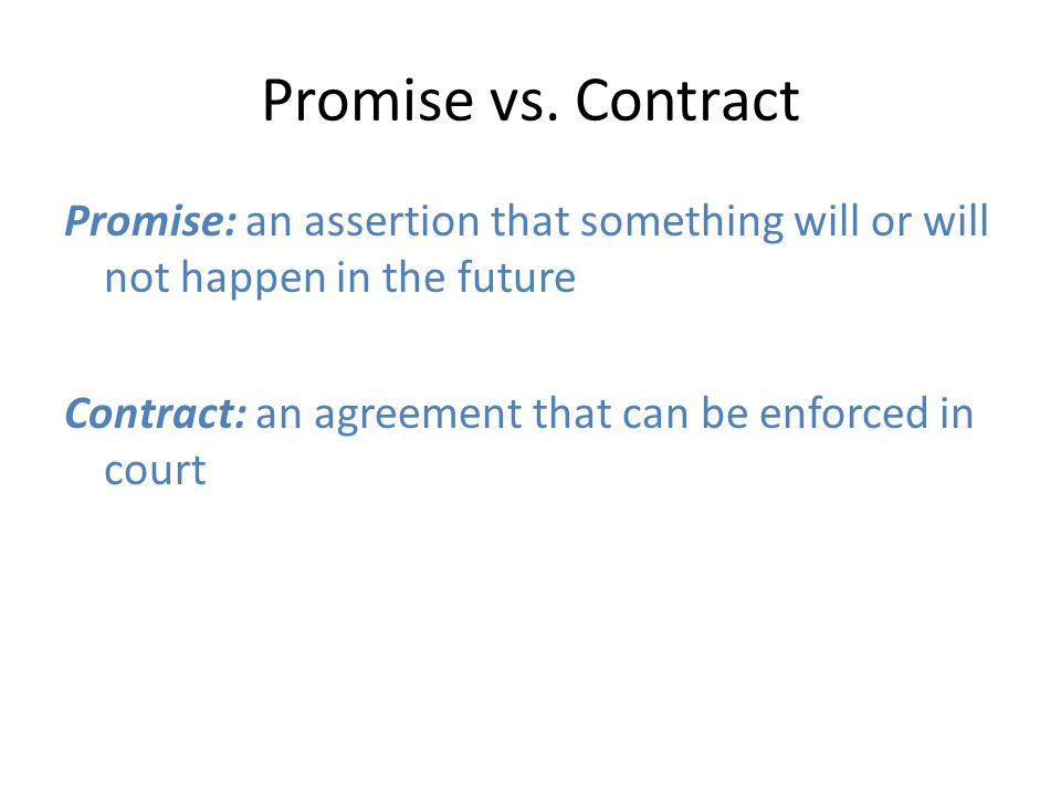 Promise vs. Contract Promise: an assertion that something will or will not happen in the future Contract: an agreement that can be enforced in court