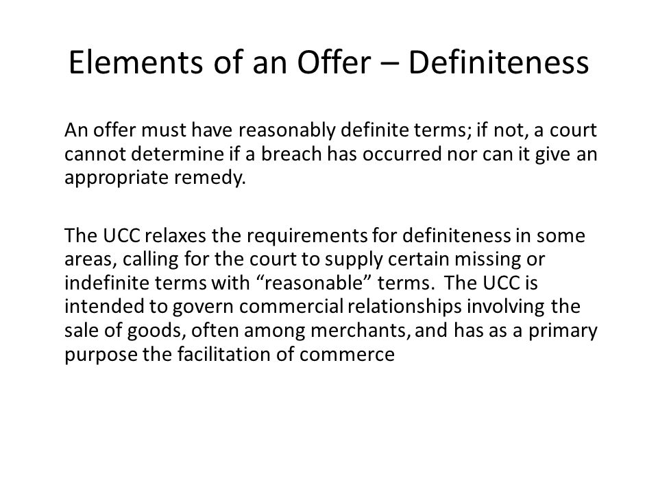 Elements of an Offer – Definiteness An offer must have reasonably definite terms; if not, a court cannot determine if a breach has occurred nor can it