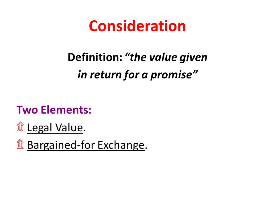 """Consideration Definition: """"the value given in return for a promise"""" Two Elements: ۩ Legal Value. ۩ Bargained-for Exchange."""