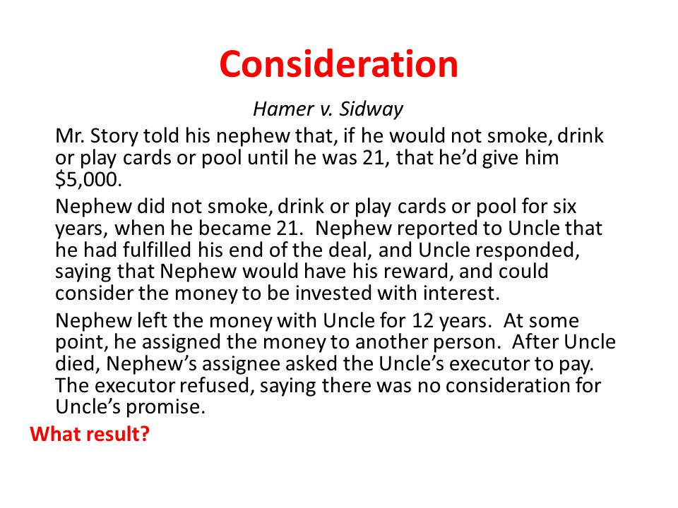 Consideration Hamer v. Sidway Mr. Story told his nephew that, if he would not smoke, drink or play cards or pool until he was 21, that he'd give him $