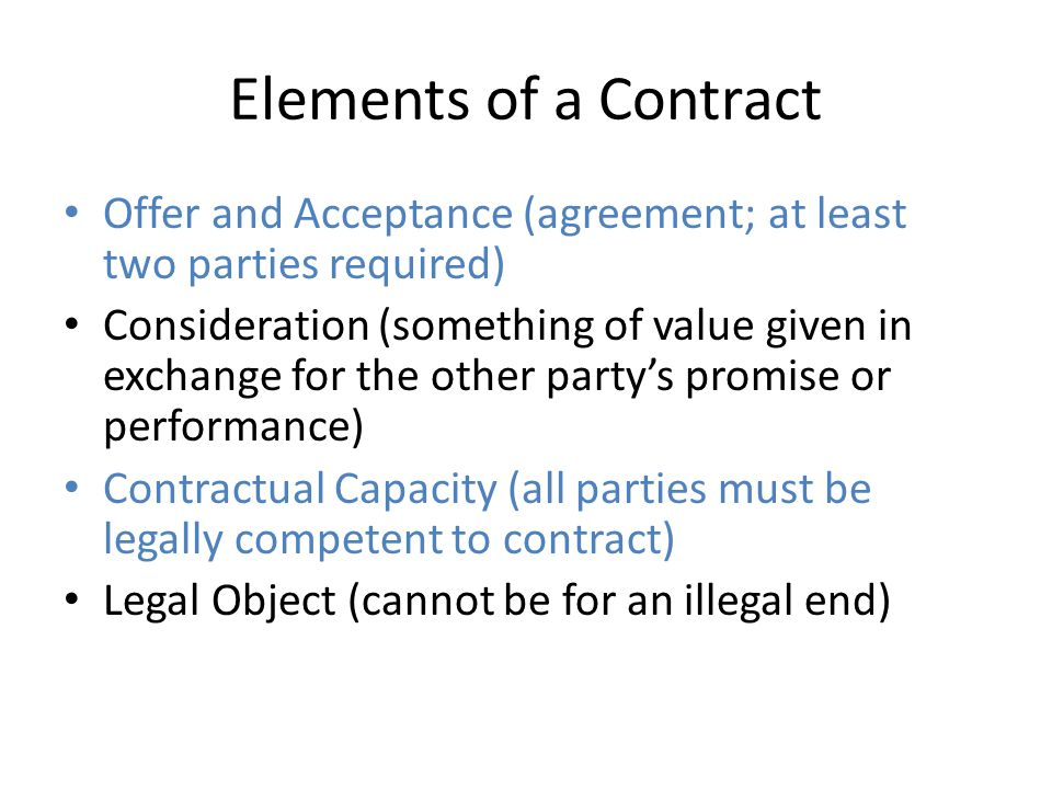 Elements of a Contract Offer and Acceptance (agreement; at least two parties required) Consideration (something of value given in exchange for the oth