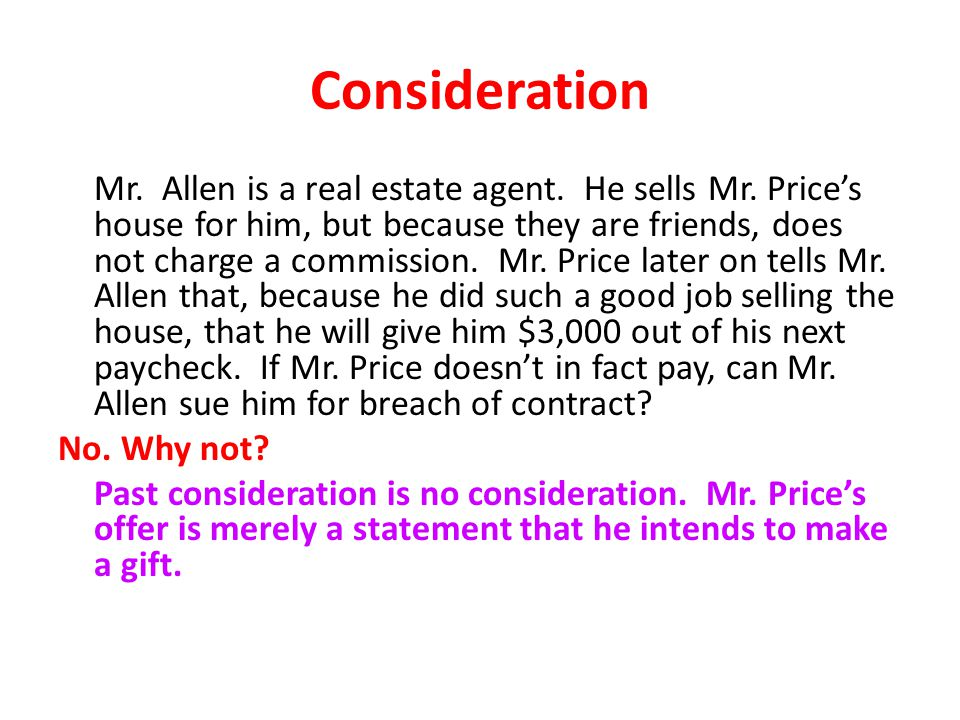 Consideration Mr. Allen is a real estate agent. He sells Mr. Price's house for him, but because they are friends, does not charge a commission. Mr. Pr