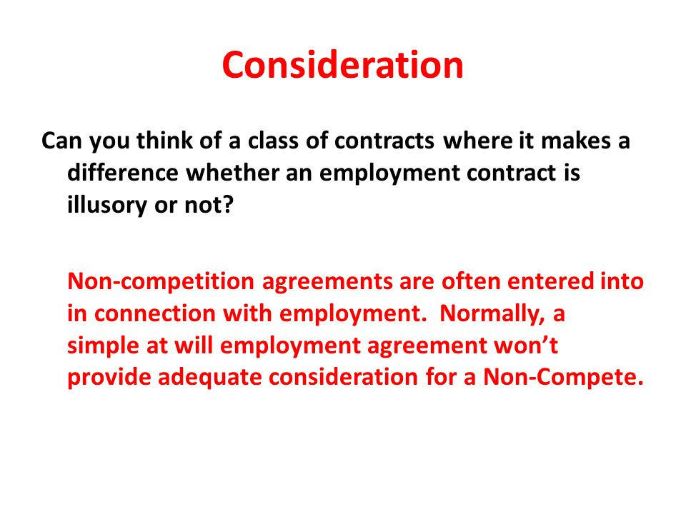 Consideration Can you think of a class of contracts where it makes a difference whether an employment contract is illusory or not? Non-competition agr