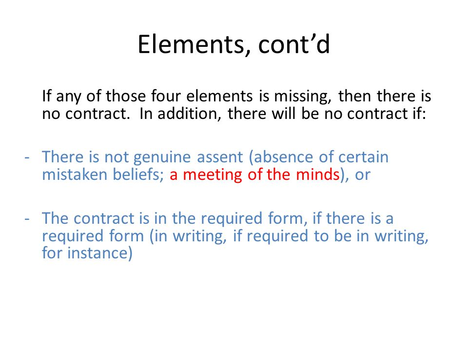 Elements, cont'd If any of those four elements is missing, then there is no contract. In addition, there will be no contract if: -There is not genuine