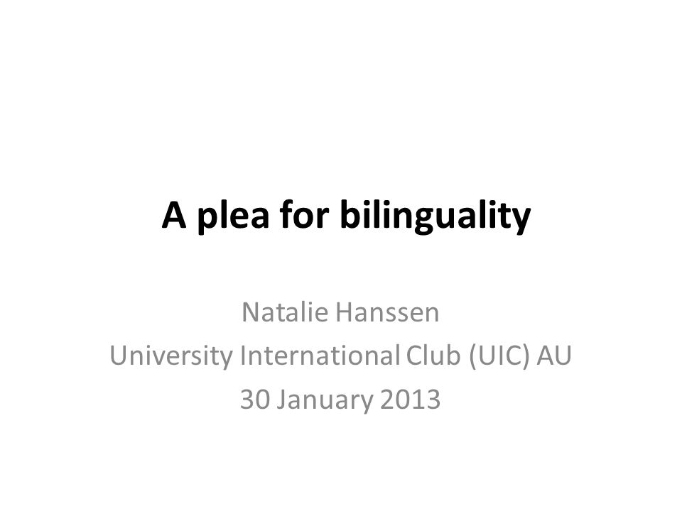 A plea for bilinguality Natalie Hanssen University International Club (UIC) AU 30 January 2013